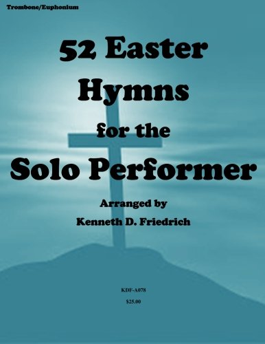 52 Easter Hymns for the Solo performer-trombone version: Mr. Kenneth Friedrich