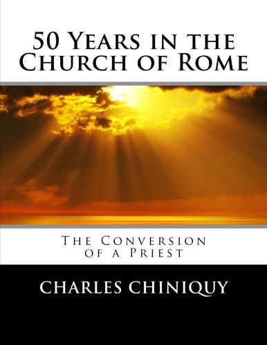 50 Years in the Church of Rome: The Conversion of a Priest: Chiniquy, Charles