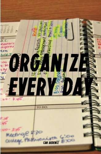 Organize Every Day: An Amazing Way to Get the Most Out of Any Day - 7 Steps to Organize Your Life &...