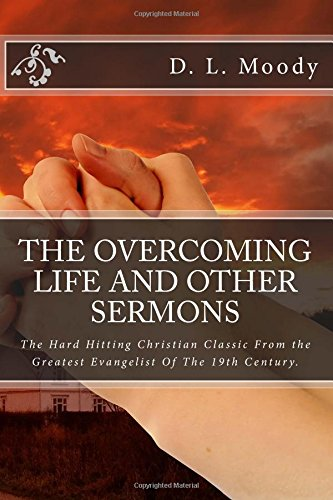 9781500927684: The Overcoming Life and Other Sermons: The Hard Hitting Christian Classic From the Greatest Evangelist Of The 19th Century.
