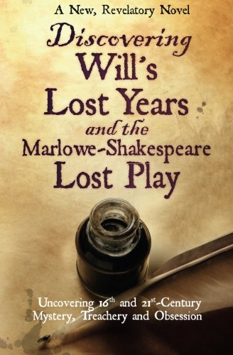 Discovering Will's Lost Years and the Marlowe-Shakespeare Lost Play: Uncovering 16th and ...