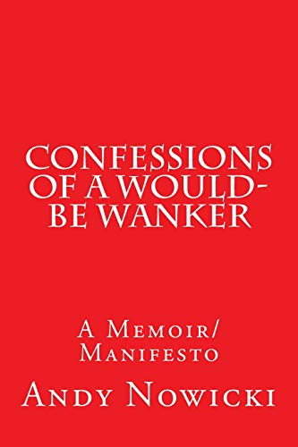 Confessions of a Would-Be Wanker: A Memoir/Manifesto: Andy Nowicki