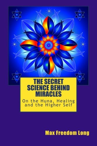 9781500936945: The Secret Science Behind Miracles: On the Huna, Healing and the Higher Self