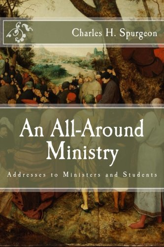 An All-Around Ministry: Addresses to Ministers and Students: Spurgeon, Charles H.