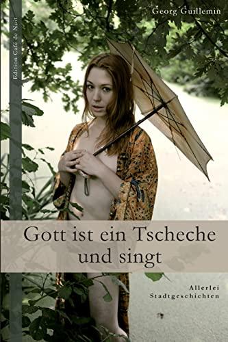 Gott ist ein Tscheche und singt: Allerlei Stadtgeschichten (German Edition): Guillemin, Georg