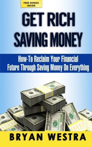 Get Rich Saving Money: How-To Reclaim Your: Westra, Bryan