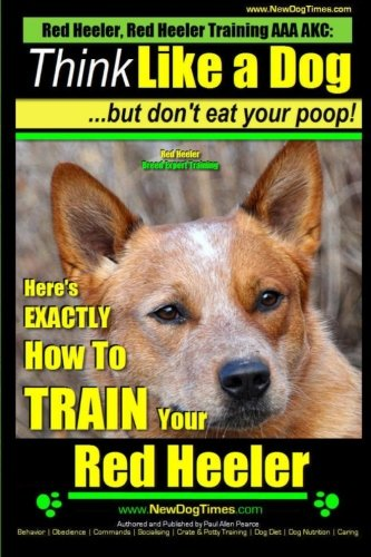 9781500945688: Red Heeler, Red Heeler Training AAA AKC: Think Like a Dog, but Don't Eat Your Poop! | Red Heeler Breed Expert Training |: Here's EXACTLY How to Train Your Red Heeler (Volume 1)