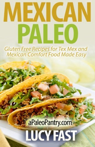 Mexican Paleo: Gluten Free Recipes for Tex Mex and Mexican Comfort Food Made Easy (Paleo Diet ...