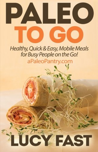 9781500949198: Paleo To Go: Quick & Easy Mobile Meals for Busy People on the Go! (Paleo Diet Solution Series)