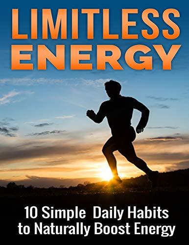 Limitless Energy 10 Simple Daily Habits to Naturally Boost Energy: Improve Focus, Get Motivated, ...