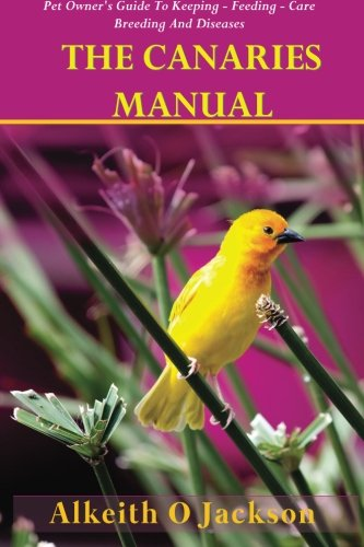 9781500957469: The Canaries Manual: Pet Owner's Guide To Keeping - Feeding - Care - Breeding And Diseases (Pet Birds) (Volume 1)