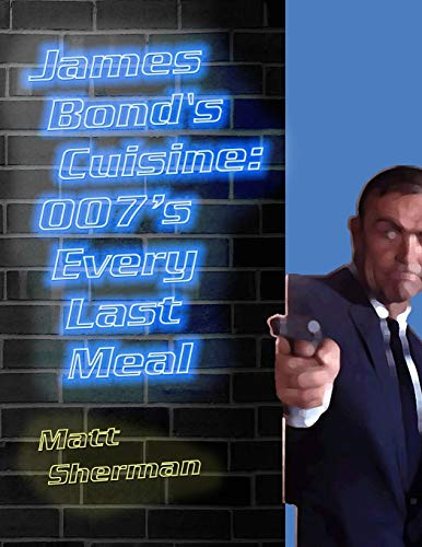 James Bond's Cuisine: 007's Every Last Meal: Every Bite and Sip of the World's ...