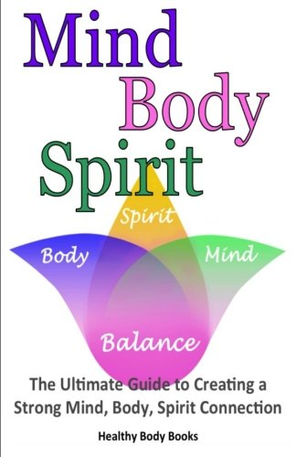 Mind, Body, Spirit: The Ultimate Guide to Creating a Strong Mind, Body, Spirit Connection: Books, ...