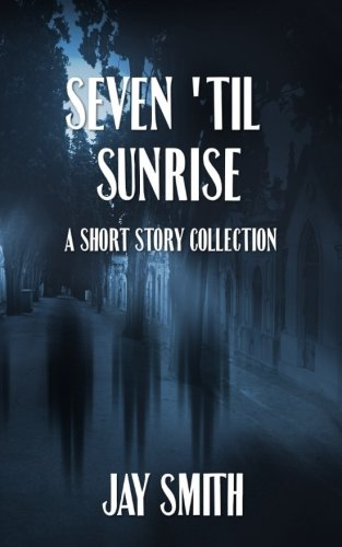 Seven Til Sunrise: A Collection of Short: Jay Smith