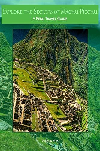9781500972370: Explore the Secrets of Machu Picchu A Peru Travel Guide