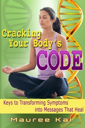 Cracking your Body's Code: Keys to Transforming Symptoms into Messages That Heal: Kai, CHHC, ...