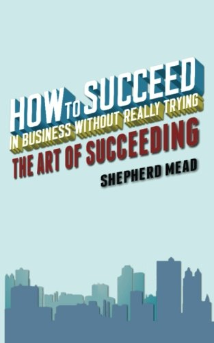 9781500982393: How to Succeed in Business Without Really Trying: The Art of Succeeding