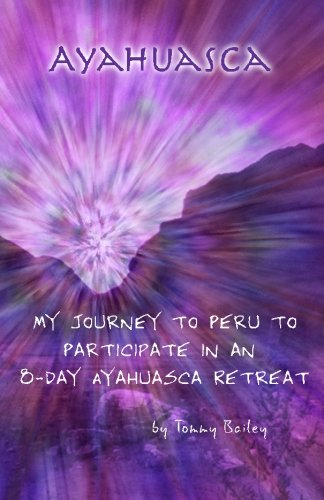Ayahuasca: My Journey to Peru to Participate: Bailey, Tommy