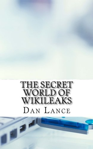 The Secret World of WikiLeaks: A History of the Organization, Its Leaders, and How It Gets Its ...