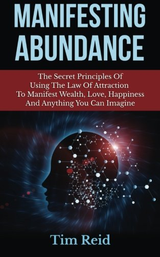 9781500995676: Manifesting Abundance: The Secret Principles Of Using The Law Of Attraction To Manifest Wealth, Love, Happiness And Anything You Can Imagine