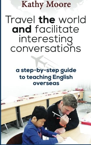 9781500995942: Travel the World and Facilitate Interesting conversations: A Step by step guide to teaching English overseas
