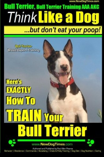 9781500998851: Bull Terrier, Bull Terrier Training AAA AKC: Think Like a Dog, but Don't Eat Your Poop! | Bull Terrier Breed Expert Training |: Here's EXACTLY How to Train Your Bull Terrier