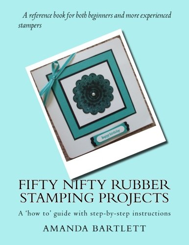Fifty Nifty Rubber Stamping Projects: A 'how to' guide with step-by-step instructions: ...