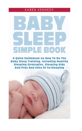 9781501002830: Baby Sleep Simple Book: A Quick Guidebook on How To Do The Baby Sleep Training, Including Healthy Sleeping Strategies, Sleeping Aids And Pros And Cons Of Co-Sleeping