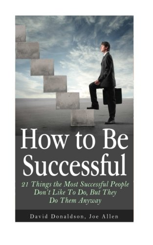 9781501005121: How to Be Successful: 21 Things the Most Successful People Don't Like To Do, But They Do Them Anyway