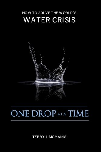 One Drop at a Time: How to Solve the World's Water Crisis: Mr. Terry J. McMains