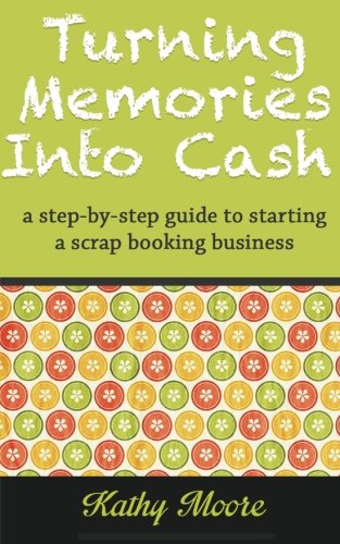 9781501025884: Turning Memories Into Cash: A step by step guide to starting a scrapbooking business