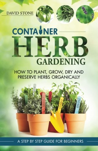 9781501035623: Container Herb Gardening: How To Plant, Grow, Dry and Preserve Herbs Organically