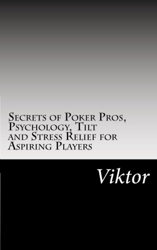 Secrets of Poker Pros, Psychology, Tilt and Stress Relief for Aspiring Players: Viktor