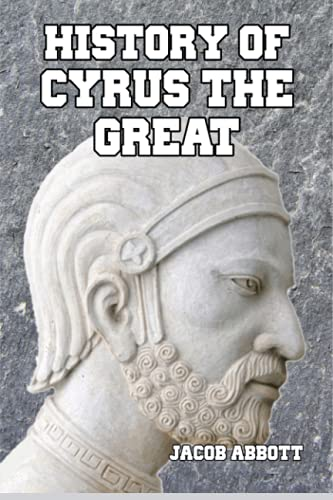 History of Cyrus the Great: Abbott, Jacob