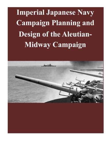9781501044038: Imperial Japanese Navy Campaign Planning and Design of the Aleutian-Midway Campaign (World War II)