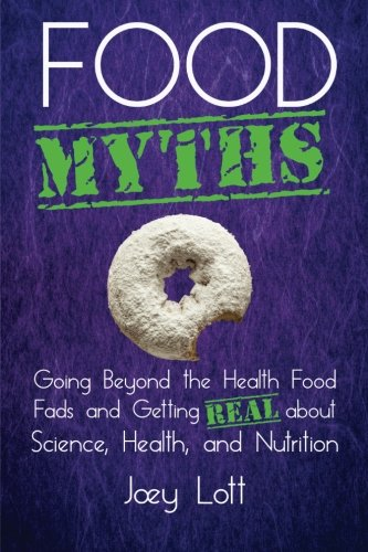 Food Myths: Going Beyond the Health Food Fads and Getting Real about Science, Health, and Nutrition...