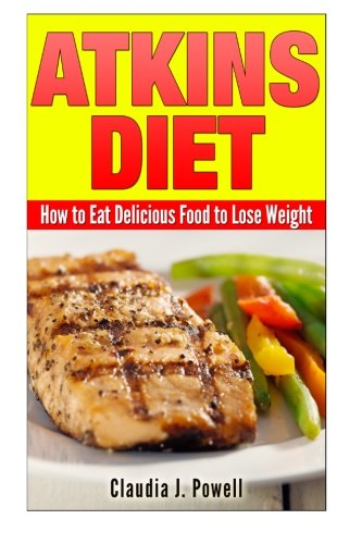 Atkins Diet: How to Eat Delicious Food to Lose Weight: Claudia J. Powell