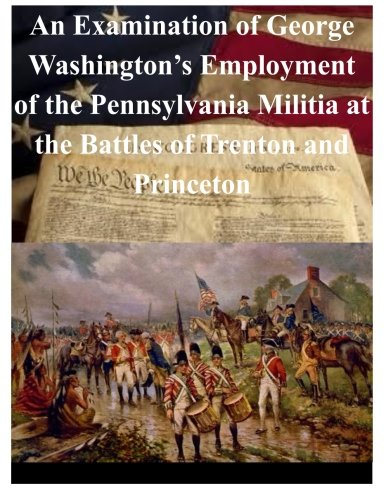 9781501055355: An Examination of George Washington's Employment of the Pennsylvania Militia at the Battles of Trenton and Princeton (Revolutionary War)