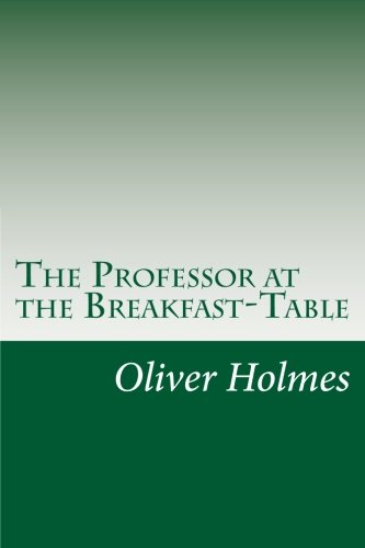 The Professor at the Breakfast-Table: Holmes, Oliver Wendell