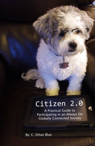 Citizen 2.0: A Practical Guide to Participating in an Always On Globally Connected Society: C Ethan...