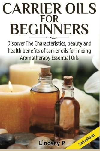 9781501079856: Carrier Oils For Beginners: Discover The Characteristics, beauty, and health benefits of carrier oils for mixing Aromatherapy Essential Oils