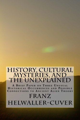 History, Cultural Mysteries, and The Unexplained: A Brief Paper on Three Unusual Historical ...