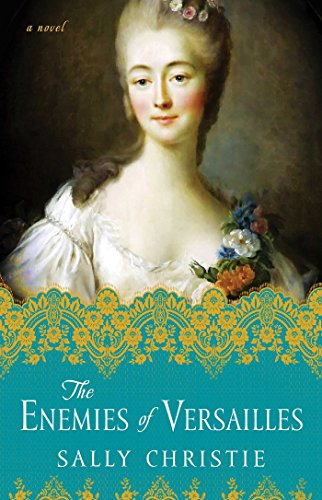 The Enemies of Versailles: A Novel (The Mistresses of Versailles Trilogy): Sally Christie