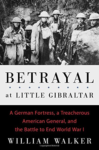 9781501117893: Betrayal at Little Gibraltar: A German Fortress, a Treacherous American General, and the Battle to End World War I