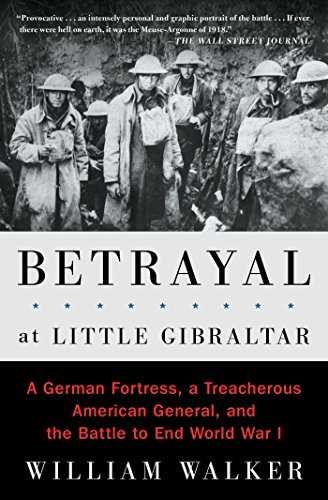 9781501117916: Betrayal at Little Gibraltar: A German Fortress, a Treacherous American General, and the Battle to End World War I