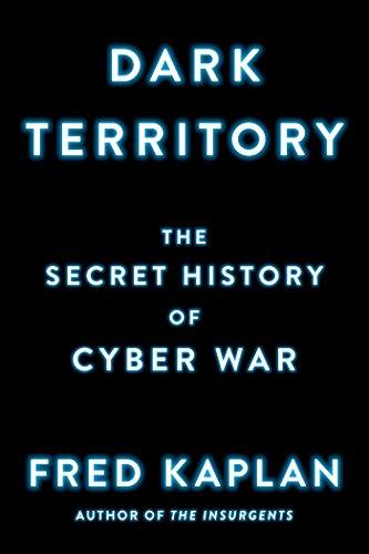 Dark Territory: The Secret History of Cyber War: Fred Kaplan
