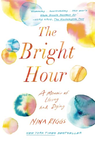 The Bright Hour: A Memoir of Living and Dying: Nina Riggs