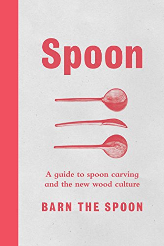 Spoon: A Guide to Spoon Carving and the New Wood Culture