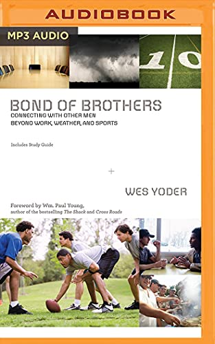 Bond of Brothers: Connecting with Other Men Beyond Work, Weather and Sports: Wes Yoder