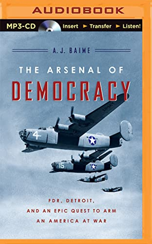 The Arsenal of Democracy: FDR, Detroit, and an Epic Quest to Arm an America at War: Baime, A. J.